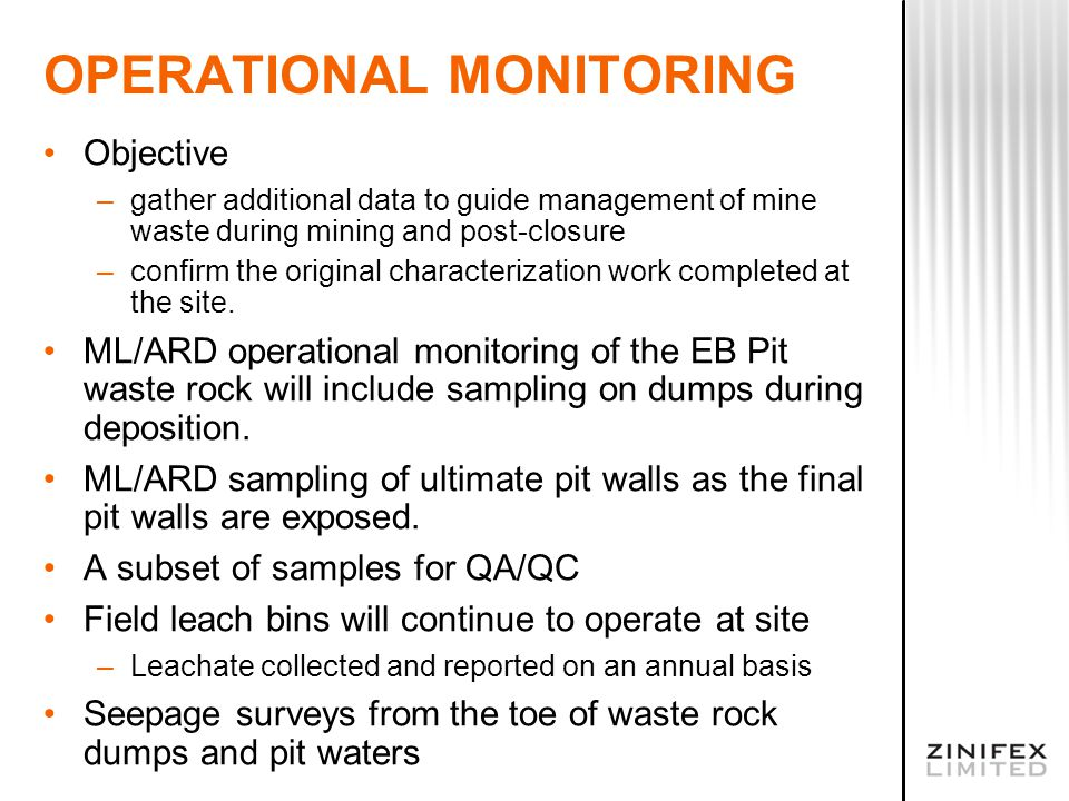 OPERATIONAL MONITORING Objective –gather additional data to guide management of mine waste during mining and post-closure –confirm the original charac