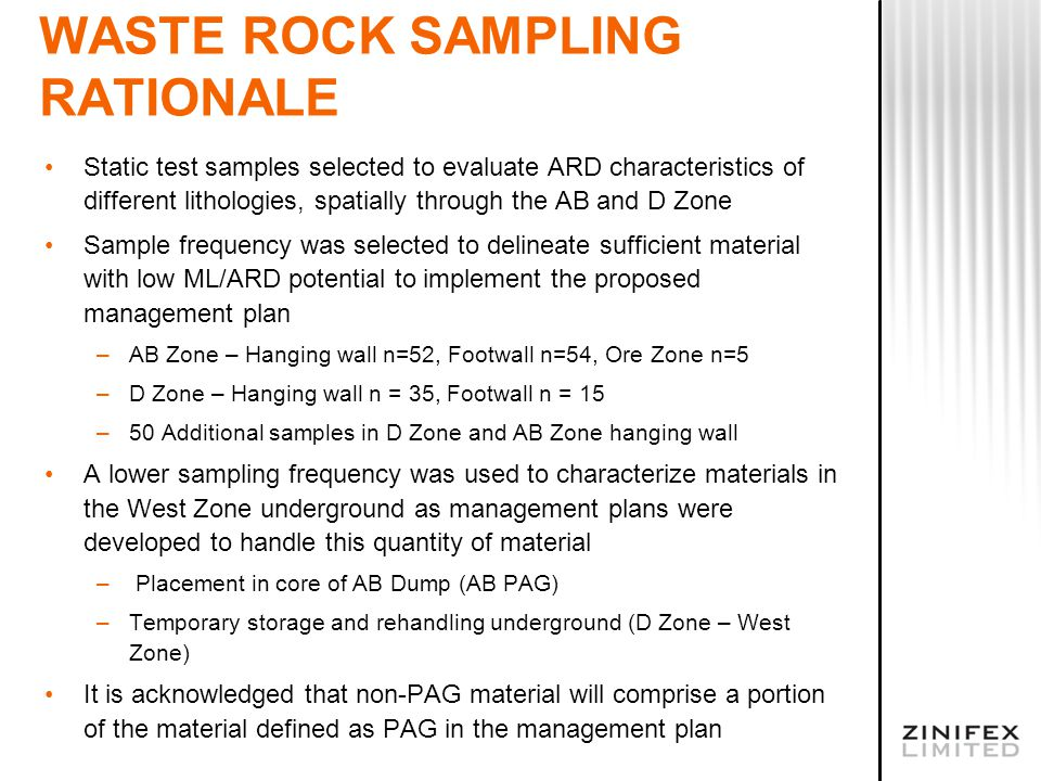WASTE ROCK SAMPLING RATIONALE Static test samples selected to evaluate ARD characteristics of different lithologies, spatially through the AB and D Zone Sample frequency was selected to delineate sufficient material with low ML/ARD potential to implement the proposed management plan –AB Zone – Hanging wall n=52, Footwall n=54, Ore Zone n=5 –D Zone – Hanging wall n = 35, Footwall n = 15 –50 Additional samples in D Zone and AB Zone hanging wall A lower sampling frequency was used to characterize materials in the West Zone underground as management plans were developed to handle this quantity of material – Placement in core of AB Dump (AB PAG) –Temporary storage and rehandling underground (D Zone – West Zone) It is acknowledged that non-PAG material will comprise a portion of the material defined as PAG in the management plan