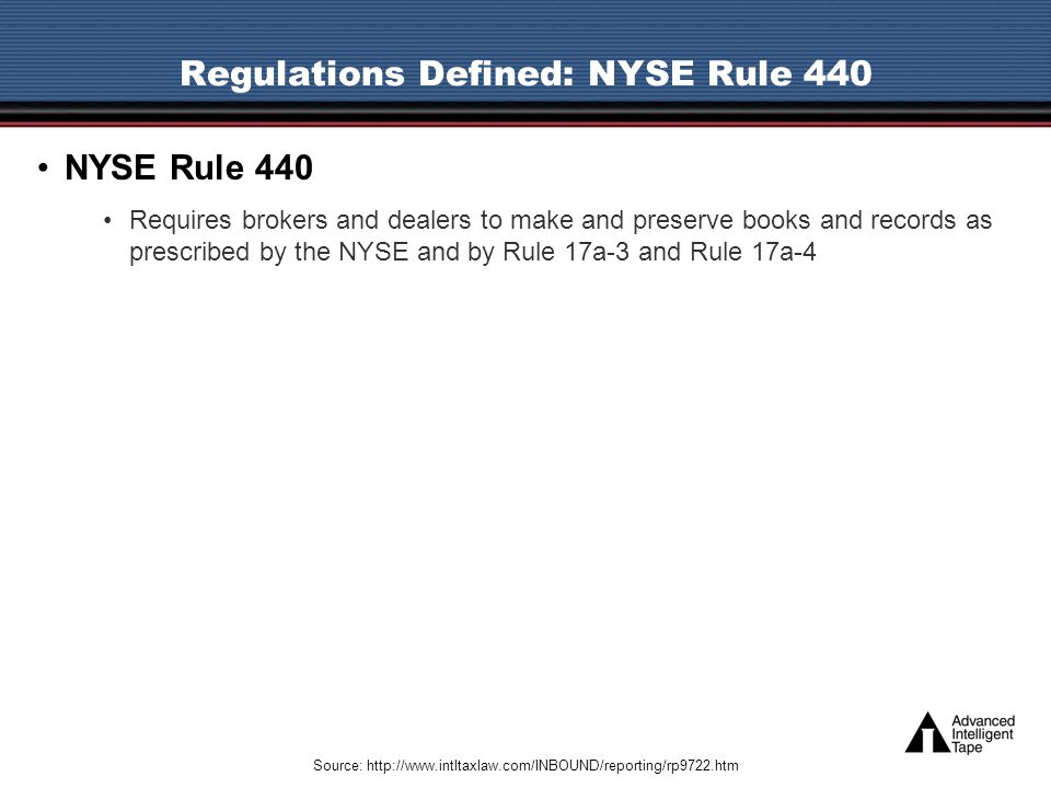 Regulations Defined: NYSE Rule 440 NYSE Rule 440 Requires brokers and dealers to make and preserve books and records as prescribed by the NYSE and by Rule 17a-3 and Rule 17a-4 Source: http://www.intltaxlaw.com/INBOUND/reporting/rp9722.htm
