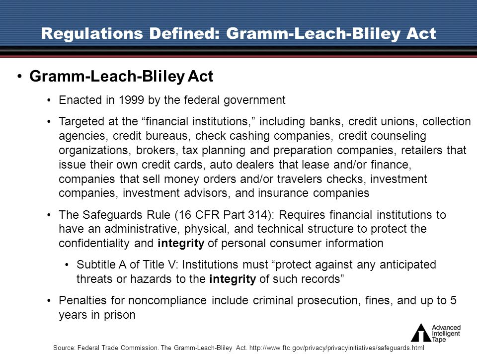 Gramm-Leach-Bliley Act Enacted in 1999 by the federal government Targeted at the financial institutions, including banks, credit unions, collection agencies, credit bureaus, check cashing companies, credit counseling organizations, brokers, tax planning and preparation companies, retailers that issue their own credit cards, auto dealers that lease and/or finance, companies that sell money orders and/or travelers checks, investment companies, investment advisors, and insurance companies The Safeguards Rule (16 CFR Part 314): Requires financial institutions to have an administrative, physical, and technical structure to protect the confidentiality and integrity of personal consumer information Subtitle A of Title V: Institutions must protect against any anticipated threats or hazards to the integrity of such records Penalties for noncompliance include criminal prosecution, fines, and up to 5 years in prison Regulations Defined: Gramm-Leach-Bliley Act Source: Federal Trade Commission.
