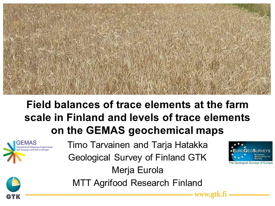 Field balances of trace elements at the farm scale in Finland and levels of trace elements on the GEMAS geochemical maps Timo Tarvainen and Tarja Hatakka Geological Survey of Finland GTK Merja Eurola MTT Agrifood Research Finland