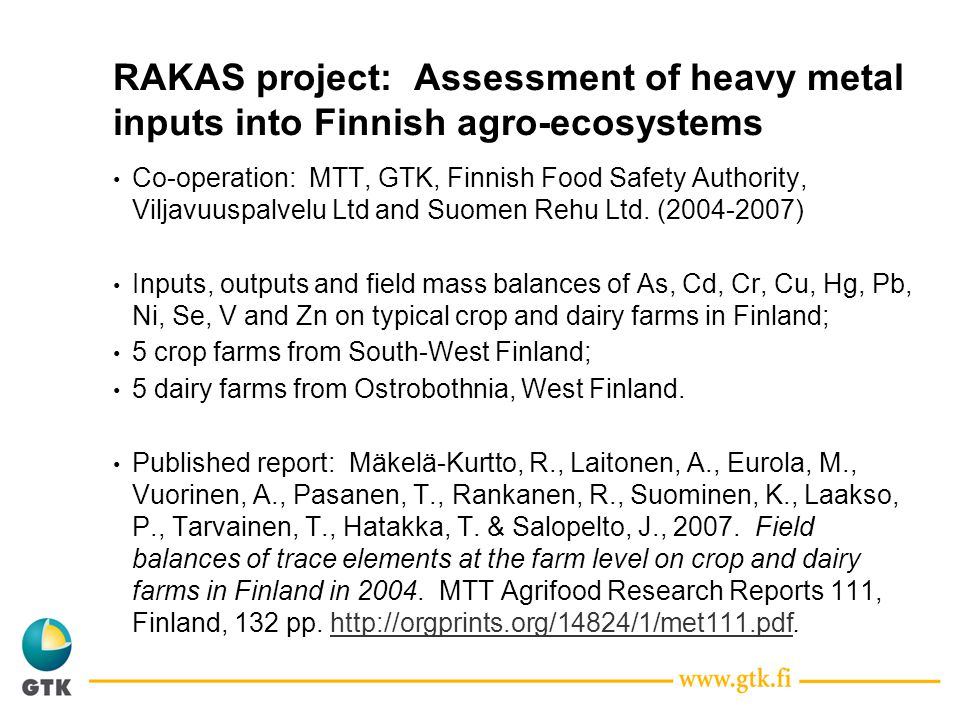 RAKAS project: Assessment of heavy metal inputs into Finnish agro-ecosystems Co-operation: MTT, GTK, Finnish Food Safety Authority, Viljavuuspalvelu Ltd and Suomen Rehu Ltd.