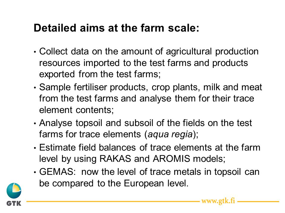 Detailed aims at the farm scale: Collect data on the amount of agricultural production resources imported to the test farms and products exported from the test farms; Sample fertiliser products, crop plants, milk and meat from the test farms and analyse them for their trace element contents; Analyse topsoil and subsoil of the fields on the test farms for trace elements (aqua regia); Estimate field balances of trace elements at the farm level by using RAKAS and AROMIS models; GEMAS: now the level of trace metals in topsoil can be compared to the European level.