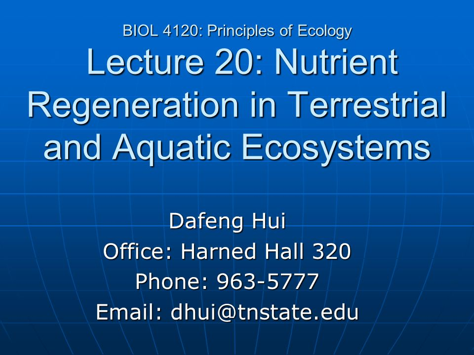BIOL 4120: Principles of Ecology Lecture 20: Nutrient Regeneration in Terrestrial and Aquatic Ecosystems Dafeng Hui Office: Harned Hall 320 Phone: 963