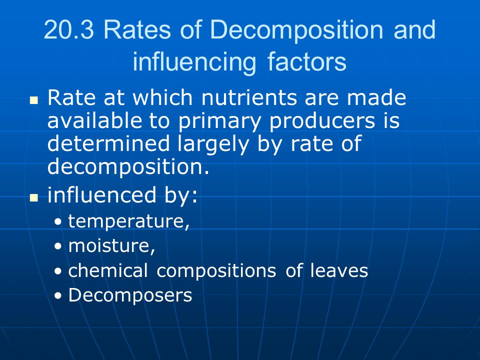 20.3 Rates of Decomposition and influencing factors Rate at which nutrients are made available to primary producers is determined largely by rate of decomposition.