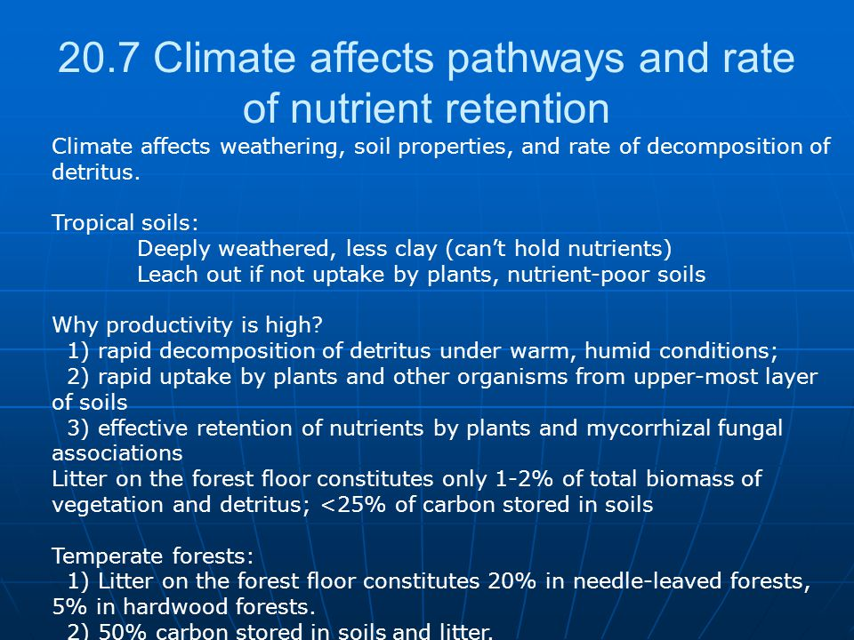 20.7 Climate affects pathways and rate of nutrient retention Climate affects weathering, soil properties, and rate of decomposition of detritus.