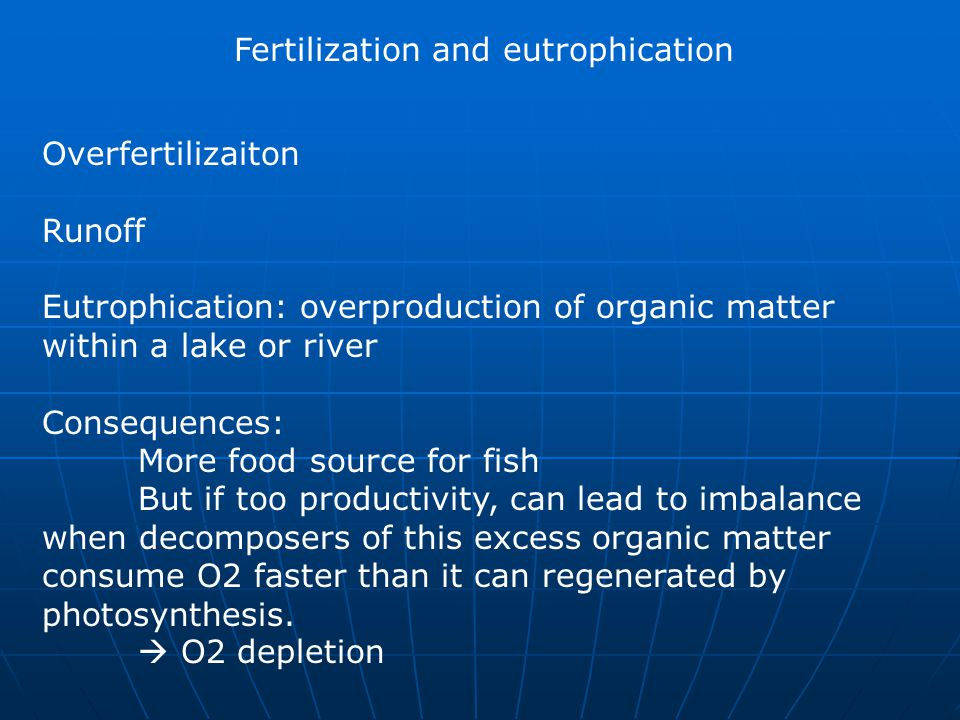 Fertilization and eutrophication Overfertilizaiton Runoff Eutrophication: overproduction of organic matter within a lake or river Consequences: More f