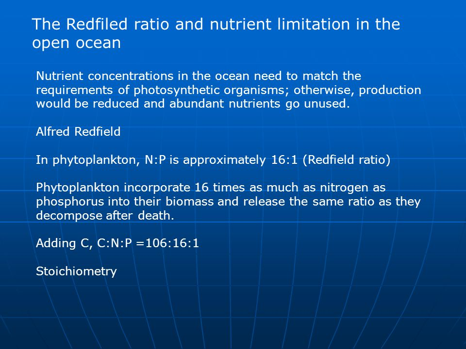 The Redfiled ratio and nutrient limitation in the open ocean Nutrient concentrations in the ocean need to match the requirements of photosynthetic org