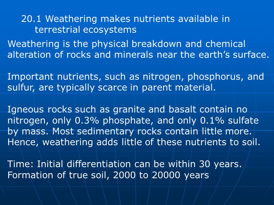 20.1 Weathering makes nutrients available in terrestrial ecosystems Weathering is the physical breakdown and chemical alteration of rocks and minerals