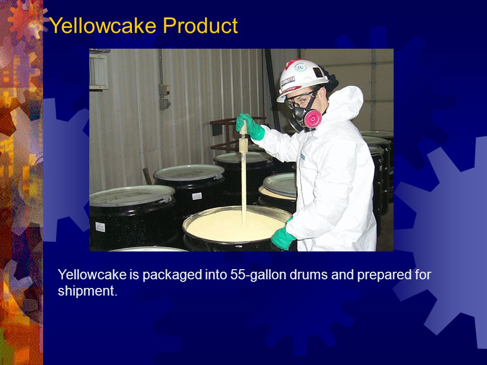 Yellowcake Product Yellowcake is packaged into 55-gallon drums and prepared for shipment.