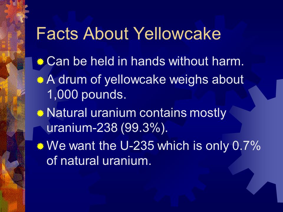 Facts About Yellowcake  Can be held in hands without harm.