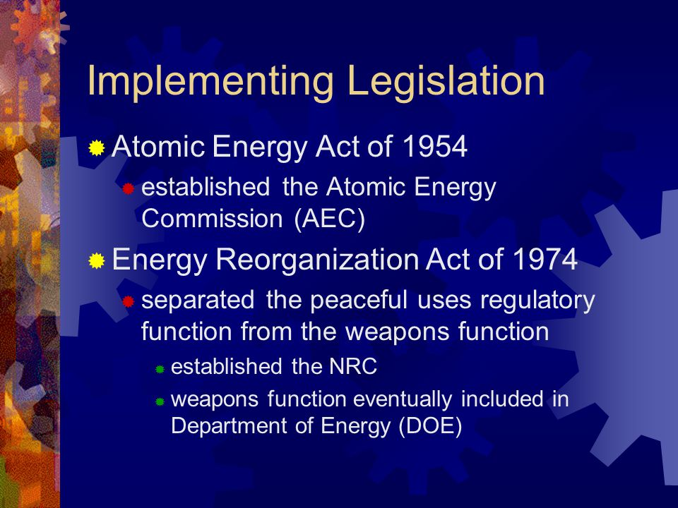 Implementing Legislation  Atomic Energy Act of 1954  established the Atomic Energy Commission (AEC)  Energy Reorganization Act of 1974  separated the peaceful uses regulatory function from the weapons function  established the NRC  weapons function eventually included in Department of Energy (DOE)