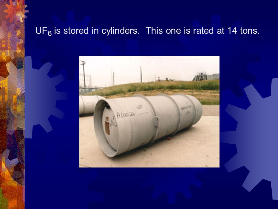 UF 6 is stored in cylinders. This one is rated at 14 tons.