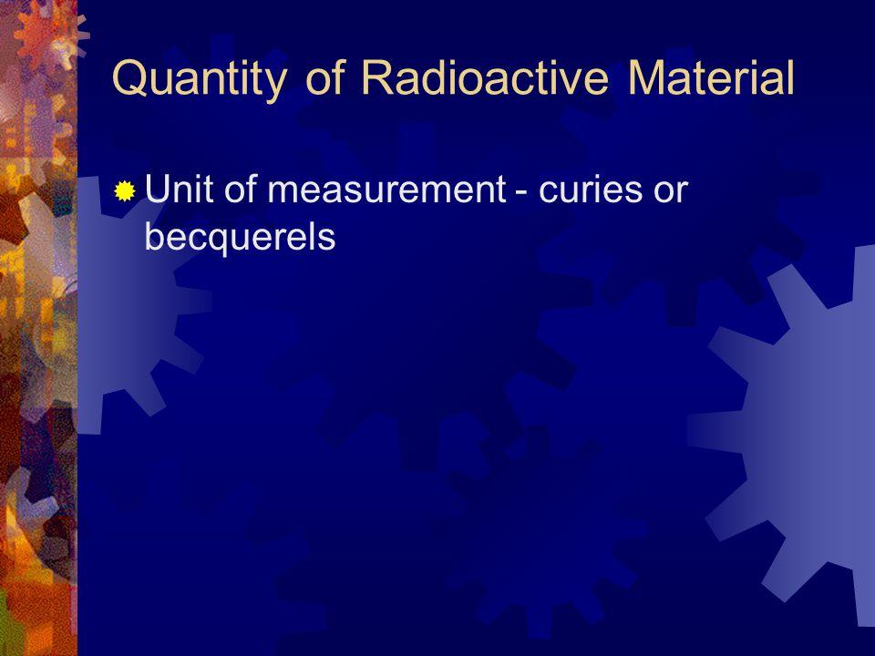 Quantity of Radioactive Material  Unit of measurement - curies or becquerels