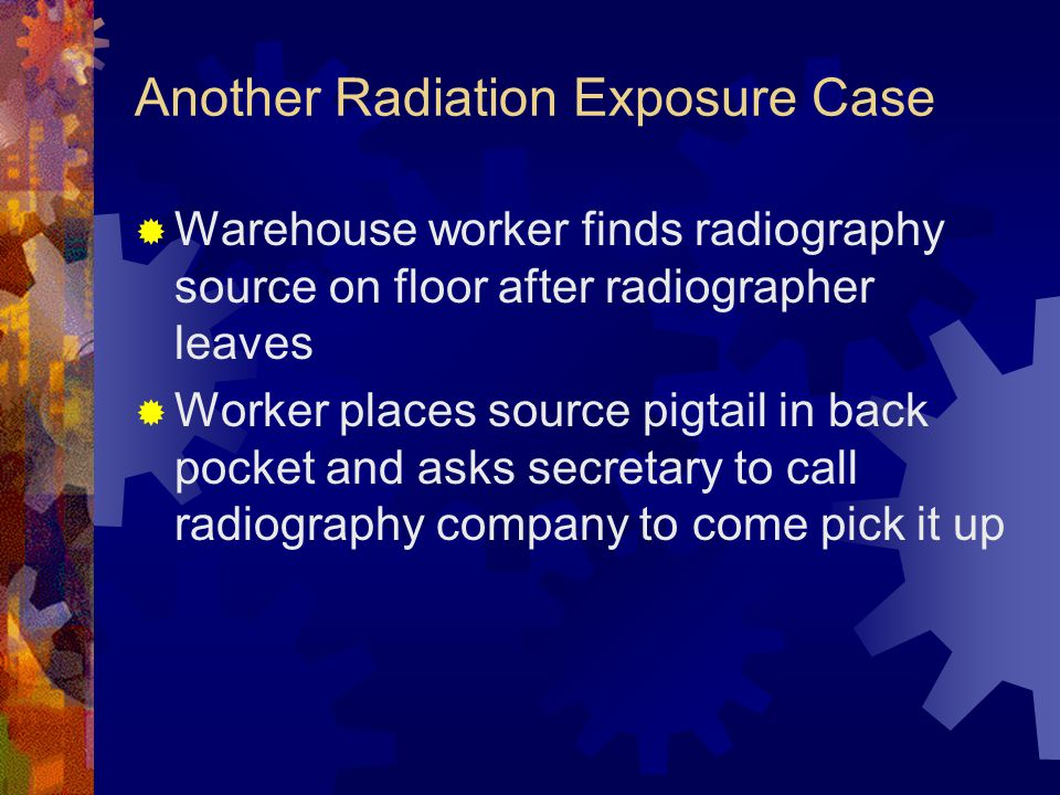 Another Radiation Exposure Case  Warehouse worker finds radiography source on floor after radiographer leaves  Worker places source pigtail in back pocket and asks secretary to call radiography company to come pick it up