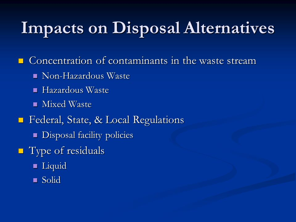 Impacts on Disposal Alternatives Concentration of contaminants in the waste stream Concentration of contaminants in the waste stream Non-Hazardous Waste Non-Hazardous Waste Hazardous Waste Hazardous Waste Mixed Waste Mixed Waste Federal, State, & Local Regulations Federal, State, & Local Regulations Disposal facility policies Disposal facility policies Type of residuals Type of residuals Liquid Liquid Solid Solid