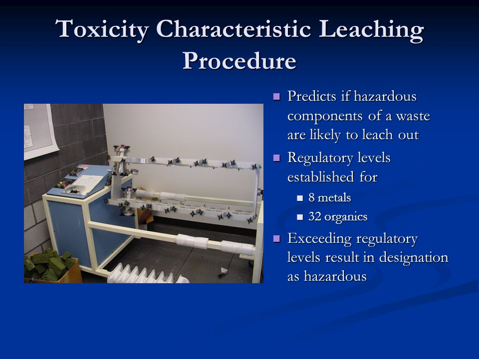 Toxicity Characteristic Leaching Procedure Predicts if hazardous components of a waste are likely to leach out Regulatory levels established for 8 metals 32 organics Exceeding regulatory levels result in designation as hazardous