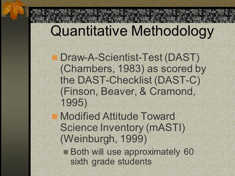 Quantitative Methodology Draw-A-Scientist-Test (DAST) (Chambers, 1983) as scored by the DAST-Checklist (DAST-C) (Finson, Beaver, & Cramond, 1995) Modified Attitude Toward Science Inventory (mASTI) (Weinburgh, 1999) Both will use approximately 60 sixth grade students