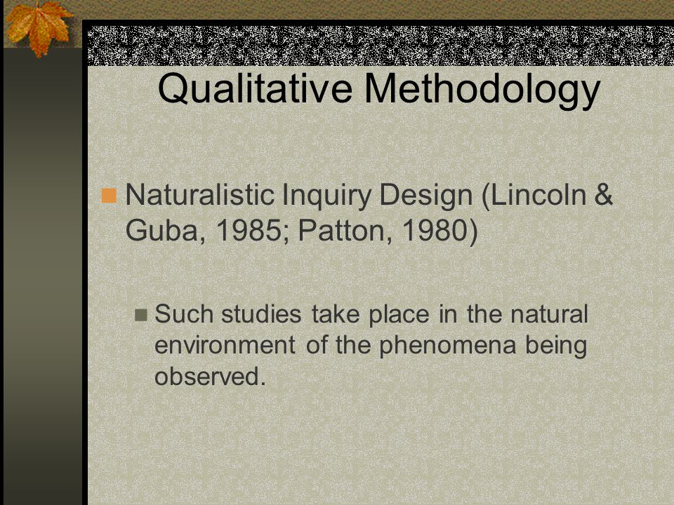 Qualitative Methodology Naturalistic Inquiry Design (Lincoln & Guba, 1985; Patton, 1980) Such studies take place in the natural environment of the phenomena being observed.