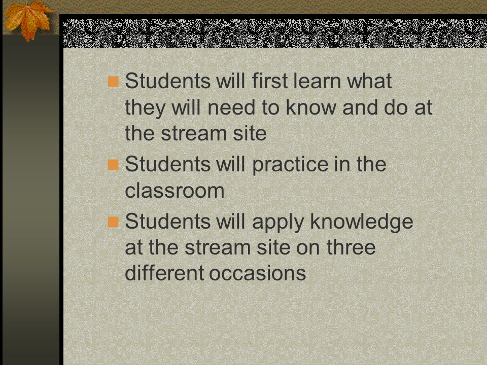 Students will first learn what they will need to know and do at the stream site Students will practice in the classroom Students will apply knowledge at the stream site on three different occasions