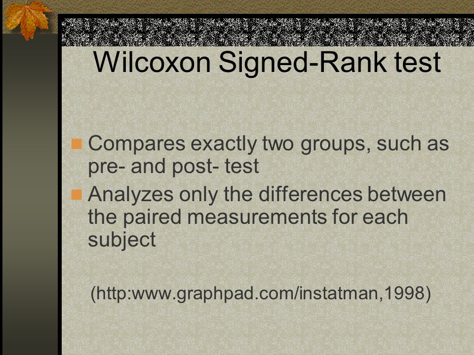 Wilcoxon Signed-Rank test Compares exactly two groups, such as pre- and post- test Analyzes only the differences between the paired measurements for each subject (http:www.graphpad.com/instatman,1998)