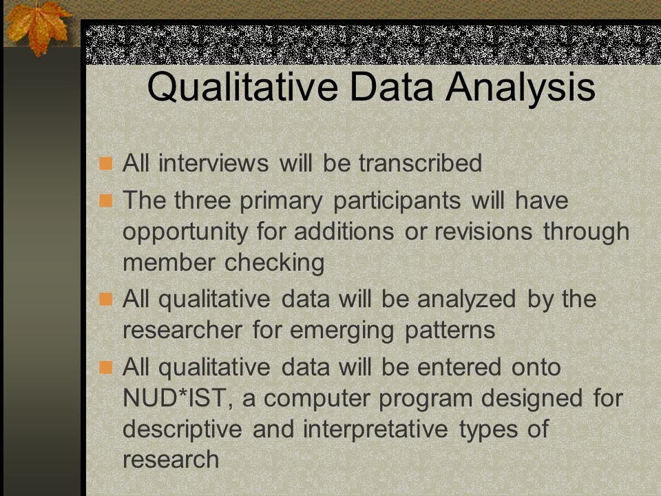 Qualitative Data Analysis All interviews will be transcribed The three primary participants will have opportunity for additions or revisions through member checking All qualitative data will be analyzed by the researcher for emerging patterns All qualitative data will be entered onto NUD*IST, a computer program designed for descriptive and interpretative types of research