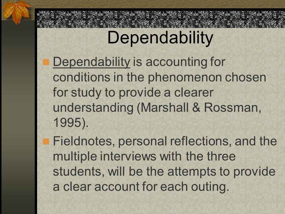 Dependability Dependability is accounting for conditions in the phenomenon chosen for study to provide a clearer understanding (Marshall & Rossman, 1995).