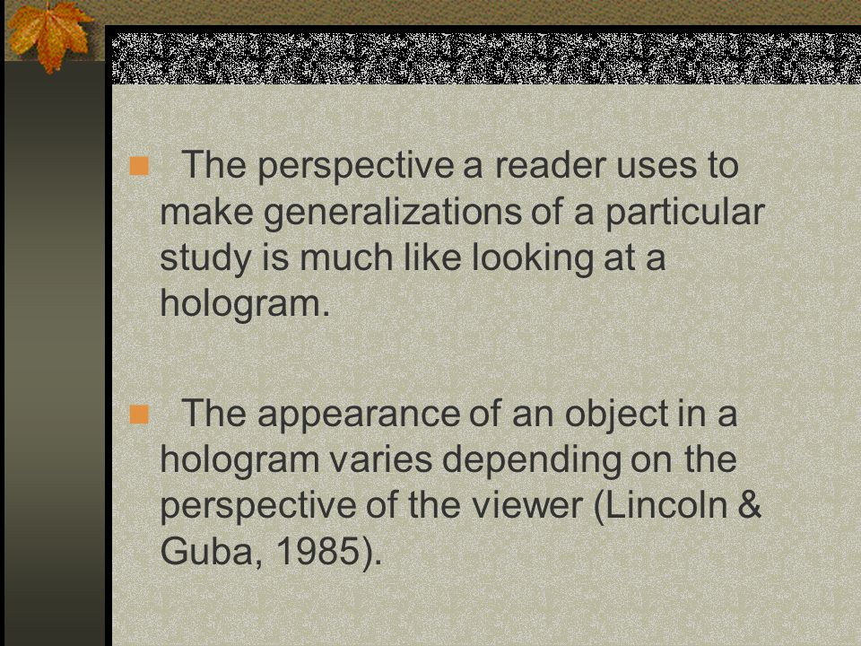 The perspective a reader uses to make generalizations of a particular study is much like looking at a hologram.