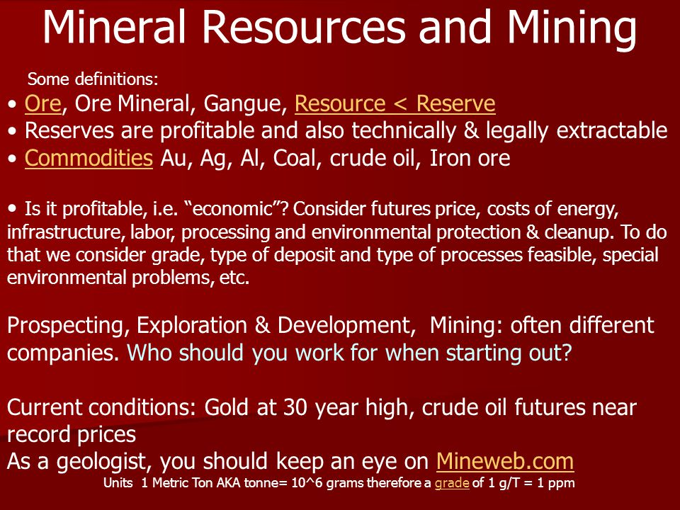 Mineral Resources and Mining Ore, Ore Mineral, Gangue, Resource < ReserveOreResource < Reserve Reserves are profitable and also technically & legally extractable Commodities Au, Ag, Al, Coal, crude oil, Iron oreCommodities Is it profitable, i.e.