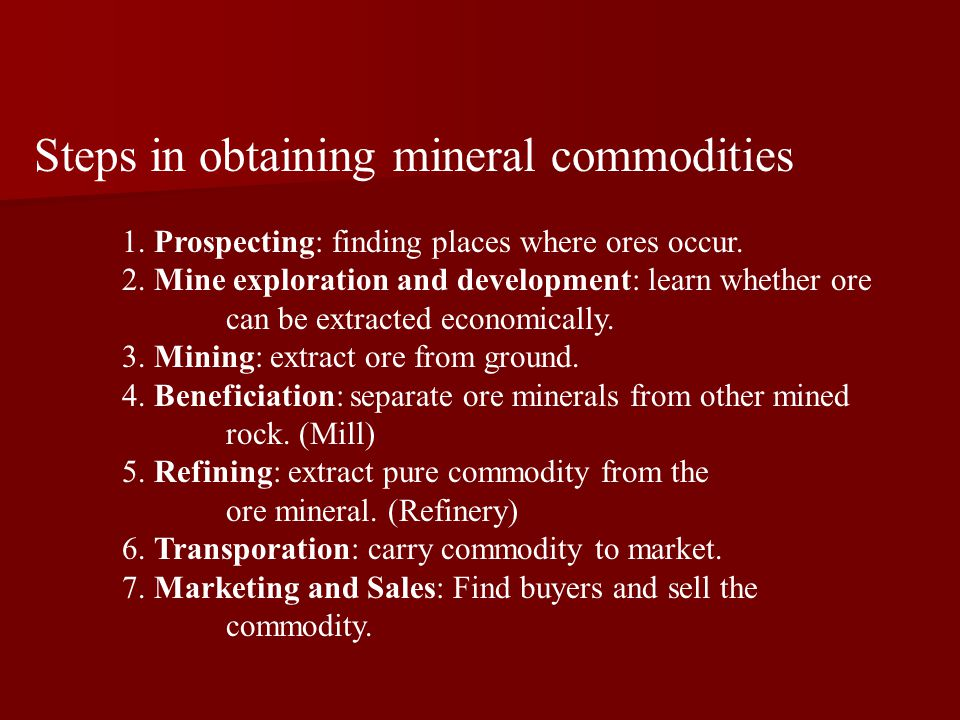 Steps in obtaining mineral commodities 1. Prospecting: finding places where ores occur.