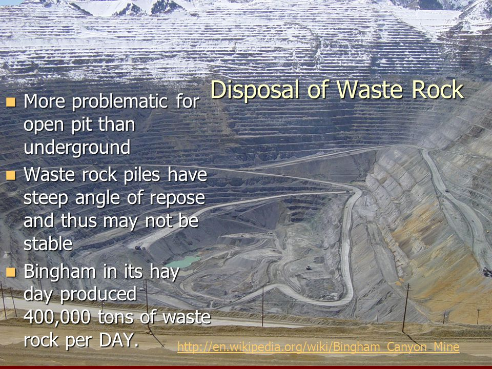 Disposal of Waste Rock More problematic for open pit than underground More problematic for open pit than underground Waste rock piles have steep angle of repose and thus may not be stable Waste rock piles have steep angle of repose and thus may not be stable Bingham in its hay day produced 400,000 tons of waste rock per DAY.