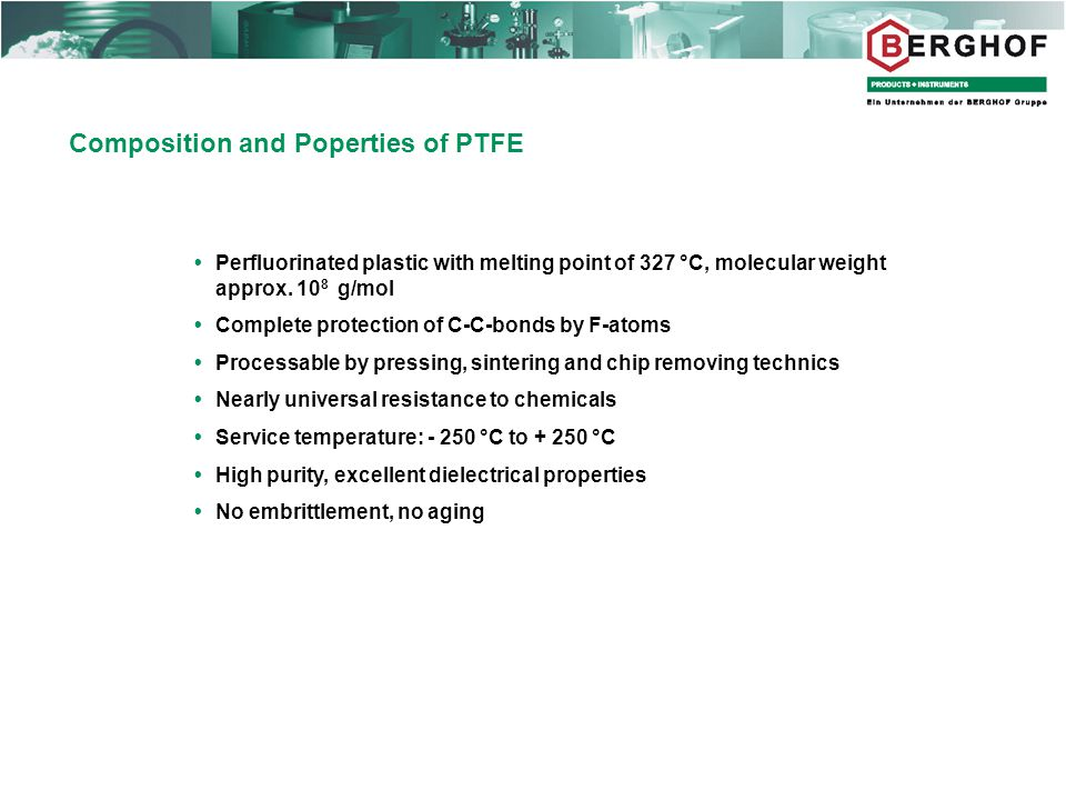 Composition and Poperties of PTFE  Perfluorinated plastic with melting point of 327 °C, molecular weight approx.