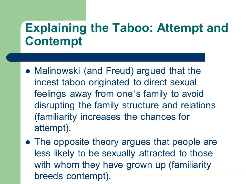 Explaining the Taboo: Attempt and Contempt Malinowski (and Freud) argued that the incest taboo originated to direct sexual feelings away from one ' s