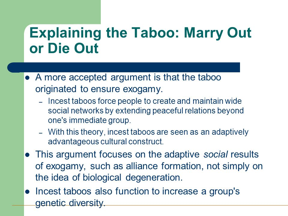 Explaining the Taboo: Marry Out or Die Out A more accepted argument is that the taboo originated to ensure exogamy. – Incest taboos force people to cr