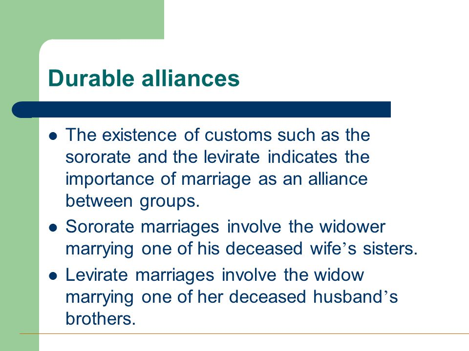 Durable alliances The existence of customs such as the sororate and the levirate indicates the importance of marriage as an alliance between groups. S