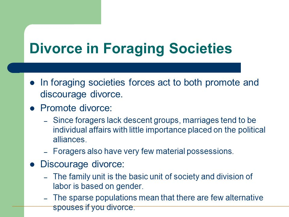 Divorce in Foraging Societies In foraging societies forces act to both promote and discourage divorce. Promote divorce: – Since foragers lack descent