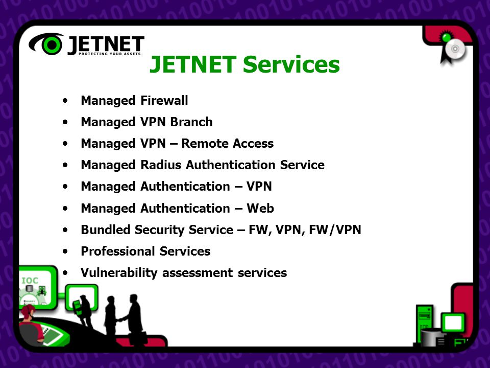 JETNET Services  Managed Firewall  Managed VPN Branch  Managed VPN – Remote Access  Managed Radius Authentication Service  Managed Authentication – VPN  Managed Authentication – Web  Bundled Security Service – FW, VPN, FW/VPN  Professional Services  Vulnerability assessment services