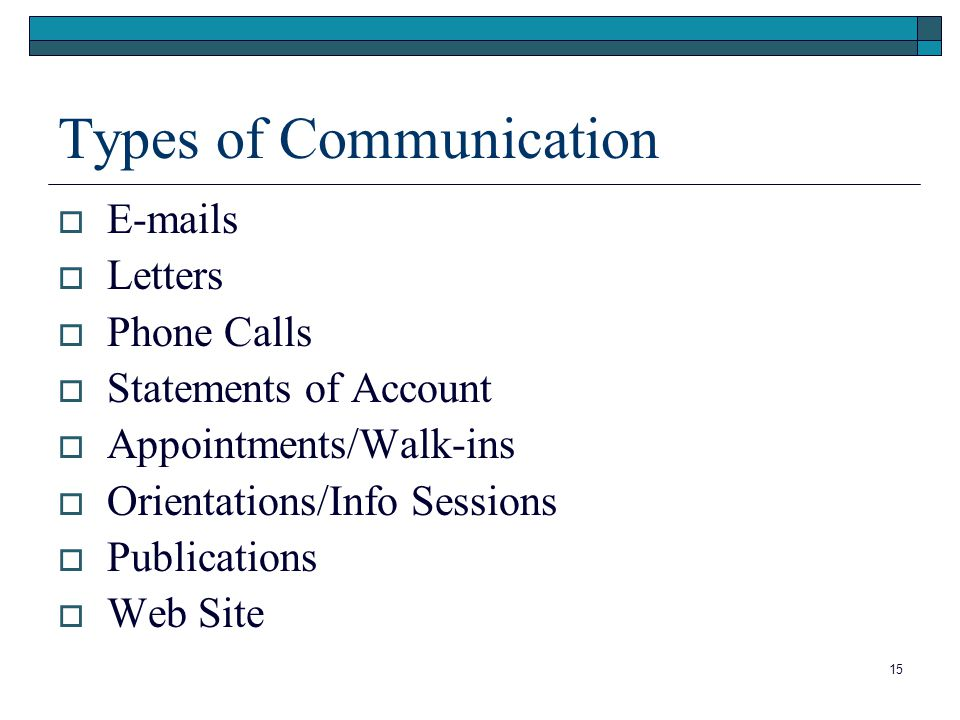 15 Types of Communication  E-mails  Letters  Phone Calls  Statements of Account  Appointments/Walk-ins  Orientations/Info Sessions  Publications  Web Site