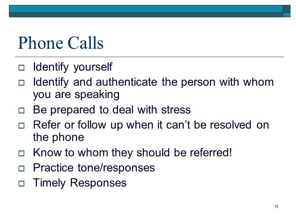 19 Phone Calls  Identify yourself  Identify and authenticate the person with whom you are speaking  Be prepared to deal with stress  Refer or follow up when it can't be resolved on the phone  Know to whom they should be referred.