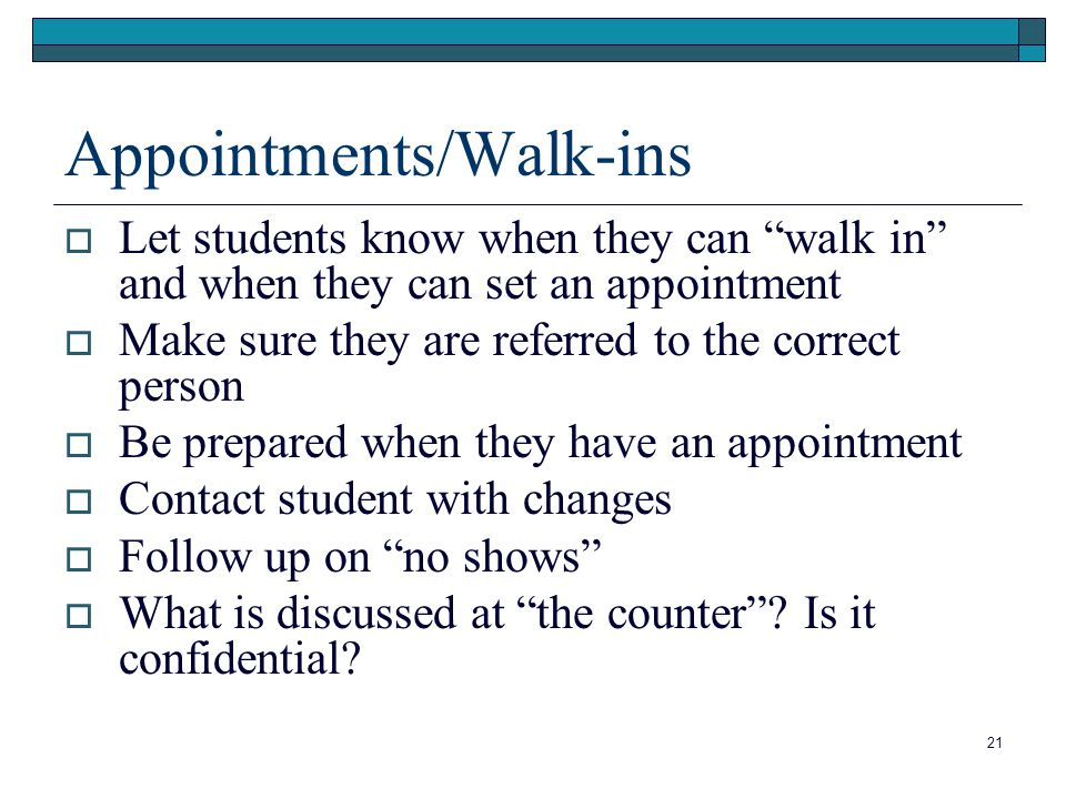 21 Appointments/Walk-ins  Let students know when they can walk in and when they can set an appointment  Make sure they are referred to the correct person  Be prepared when they have an appointment  Contact student with changes  Follow up on no shows  What is discussed at the counter .