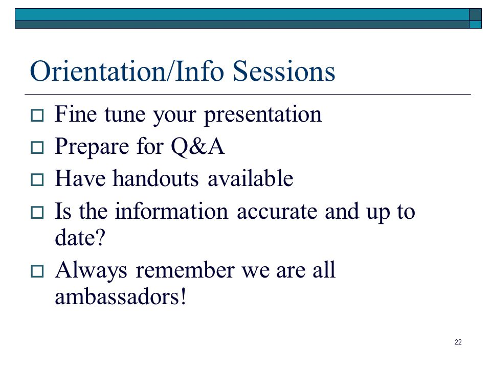 22 Orientation/Info Sessions  Fine tune your presentation  Prepare for Q&A  Have handouts available  Is the information accurate and up to date.