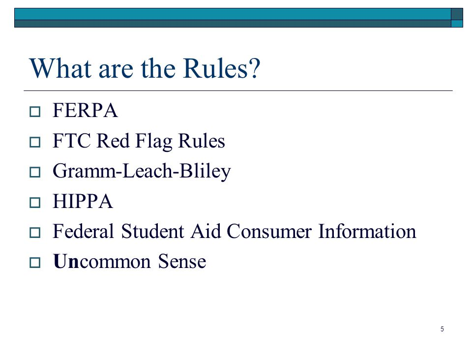 5  FERPA  FTC Red Flag Rules  Gramm-Leach-Bliley  HIPPA  Federal Student Aid Consumer Information  Uncommon Sense What are the Rules