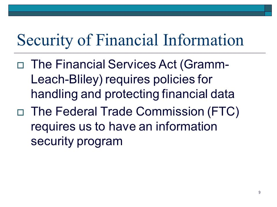 9 Security of Financial Information  The Financial Services Act (Gramm- Leach-Bliley) requires policies for handling and protecting financial data  The Federal Trade Commission (FTC) requires us to have an information security program