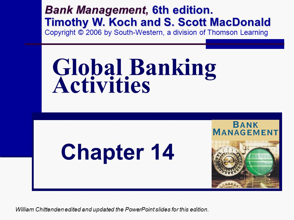 William Chittenden edited and updated the PowerPoint slides for this edition. Global Banking Activities Chapter 14 Bank Management 6th edition. Timoth