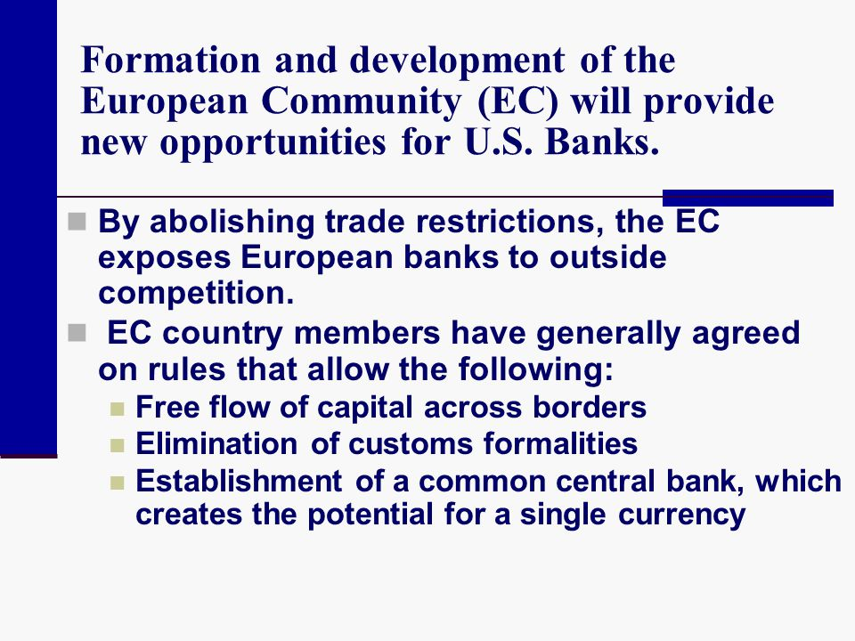Formation and development of the European Community (EC) will provide new opportunities for U.S. Banks. By abolishing trade restrictions, the EC expos