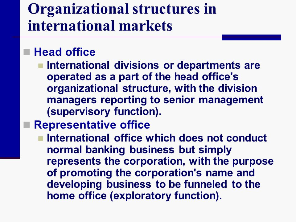 Organizational structures in international markets Head office International divisions or departments are operated as a part of the head office's orga