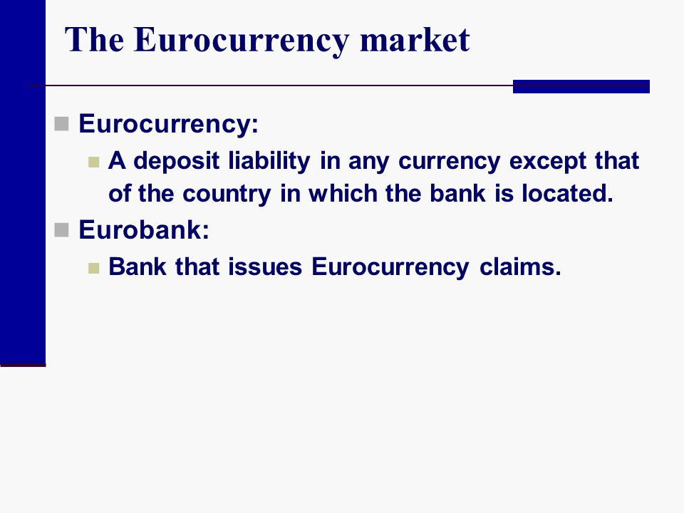 The Eurocurrency market Eurocurrency: A deposit liability in any currency except that of the country in which the bank is located. Eurobank: Bank that