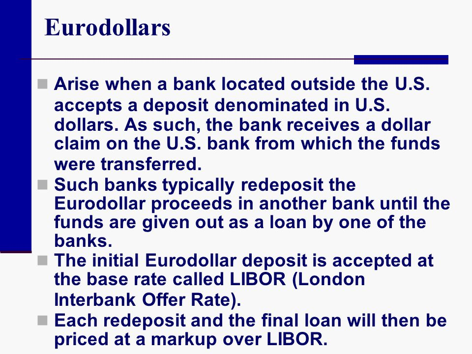 Eurodollars Arise when a bank located outside the U.S. accepts a deposit denominated in U.S. dollars. As such, the bank receives a dollar claim on the
