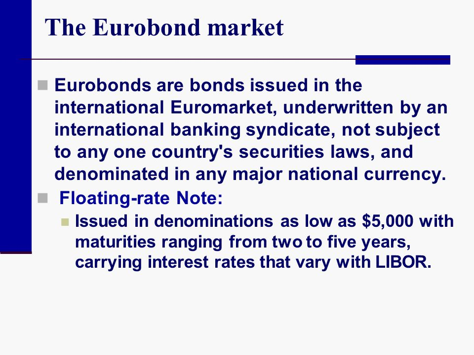 The Eurobond market Eurobonds are bonds issued in the international Euromarket, underwritten by an international banking syndicate, not subject to any