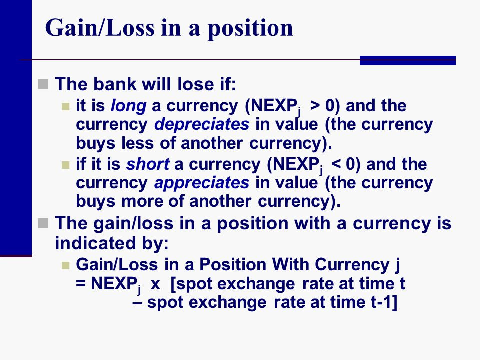 Gain/Loss in a position The bank will lose if: it is long a currency (NEXP j > 0) and the currency depreciates in value (the currency buys less of ano